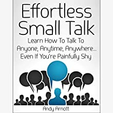 Effortless Small Talk: Learn How to Talk to Anyone, Anytime, Anywhere...Even If You're Painfully Shy (       UNABRIDGED) by Andy Arnott Narrated by Nathan Dunford