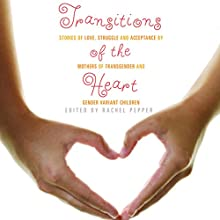 Transitions of the Heart: Stories of Love, Struggle and Acceptance by Mothers of Transgender and Gender Variant Children (       UNABRIDGED) by Rachel Pepper (editor) Narrated by Elisabeth Rodgers