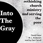 Into the Gray: Rethinking Church, Ministry, and Serving the Poor | David Gates,M. L. Anderson