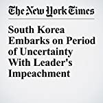 South Korea Embarks on Period of Uncertainty With Leader's Impeachment | Choe Sang Hun
