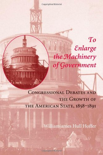 To Enlarge the Machinery of Government: Congressional Debates and the Growth of the American State, 1858-1891 (Reconfigu