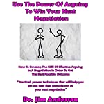 Use the Power of Arguing to Win Your Next Negotiation: How to Develop the Skill of Effective Arguing in a Negotiation in Order to Get the Best Possible Outcome   Jim Anderson