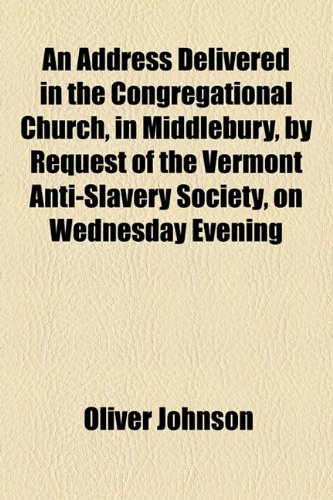 An Address Delivered in the Congregational Church, in Middlebury, by Request of the Vermont Anti-Slavery Society, on Wednesday Evening