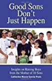 Good Sons Don't Just Happen: Insights on Raising Boys from a Mother of 10 Sons