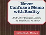 Never Confuse a Memo With Reality: And Other Business Lessons Too Simple Not To Know