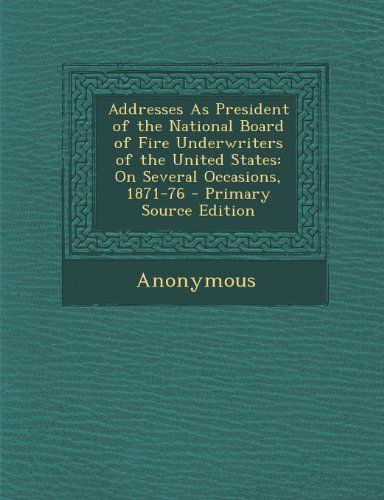 Addresses as President of the National Board of Fire Underwriters of the United States: On Several Occasions, 1871-76