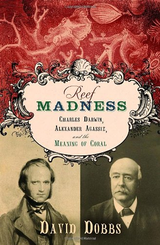 Reef Madness: Charles Darwin, Alexander Agassiz, and the Meaning of Coral: David Dobbs: 9780375421617: Amazon.com: Books