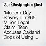 'Modern-Day Slavery': In $66 Million Legal Claim, Teen Accuses Oakland Cops of Using Her for Sex | Cleve R. Wootson Jr.
