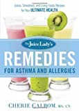 The Juice Ladys Remedies for Asthma and Allergies: Delicious Smoothies and Raw-Food Recipes for Your Ultimate Health