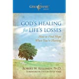 God's Healing for Life's Losses: How to Find Hope When You're Hurting (Grief Share Presents) ~ Robert W. Kellemen