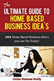 The Ultimate Guide to Home Based Business Ideas: 101 Home Based Business Ideas you can Use Today! (Home Based Business, online business)
