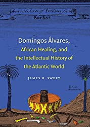 Domingos Álvares, African Healing, and the Intellectual History of the Atlantic World by The University of North Carolina Press