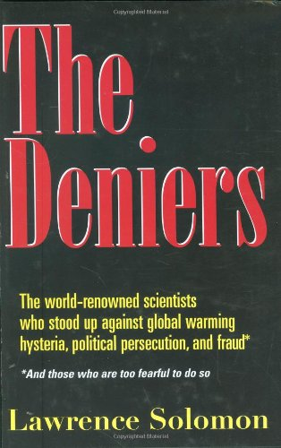 The Deniers: The World Renowned Scientists Who Stood Up Against Global Warming Hysteria, Political Persecution, and Fraud**And those who are too fearful to do so: Lawrence Solomon: 9780980076318: Amazon.com: Books