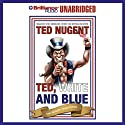 Ted, White, and Blue: The Nugent Manifesto (       UNABRIDGED) by Ted Nugent Narrated by Ted Nugent