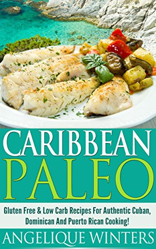 Caribbean Paleo: Gluten Free & Low Carb Recipes For Authentic Cuban, Dominican And Puerto Rican Cooking! by Angelique Winters