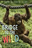 img - for Bridge to the Wild: Behind the Scenes at the Zoo book / textbook / text book