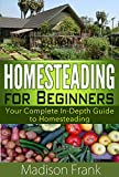 Homesteading: Your Complete In-Depth Guide to Homesteading (homesteading guide, homesteading for beginners) (homesteading for dummies, homesteading benefits, ... homestead cooking, homesteading tips,)