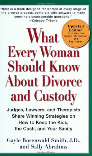 What Every Woman Should Know About Divorce and Custody (Rev): Judges, Lawyers, and Therapists Share Winning Strategies on How toKeep the Kids, the Cash, and Your Sanity
