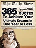 The Daily Dose: 365 Inspirational Quotes To Achieve Your Ultimate Dreams in One Year or Less