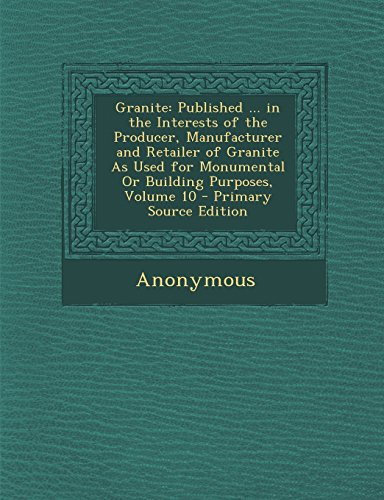 Granite: Published ... in the Interests of the Producer, Manufacturer and Retailer of Granite As Used for Monumental Or Building Purposes, Volume 10 - Primary Source Edition