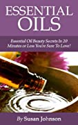 Essential Oils: Essential Oil Beauty Secrets In 20 Minutes Or Less You're Sure To Love! (Essential Oils For Beginners!)