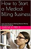 img - for How to Start a Medical Billing Business: Learn the Secrets to Making Massive Money with Medical Billing book / textbook / text book