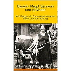 Bäuerin, Magd, Sennerin und 13 Kinder: Kathi Burger, ein Frauenleben zwischen Pflicht und