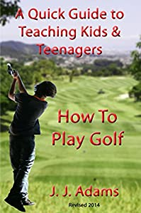 (FREE on 10/11) A Quick Guide To Teaching Kids & Teenagers How To Play Golf by J. J. Adams - http://eBooksHabit.com