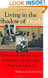 Living in the Shadow of Death: Tuberculosis and the Social Experience of Illness in American History