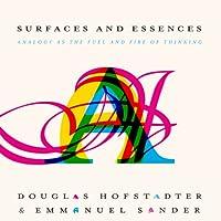 Surfaces and Essences: Analogy as the Fuel and Fire of Thinking Hörbuch von Douglas Hofstadter, Emmanuel Sander Gesprochen von: Sean Pratt