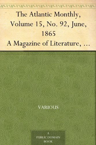 The Atlantic Monthly, Volume 15, No. 92, June, 1865 A Magazine of Literature, Art, and Politics