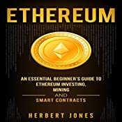 Ethereum: An Essential Beginner's Guide to Ethereum Investing, Mining, and Smart Contracts | [Herbert Jones]