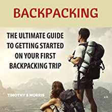 Backpacking: The Ultimate Guide to Getting Started on Your First Backpacking Trip (       UNABRIDGED) by Timothy S. Morris Narrated by Joe Hempel