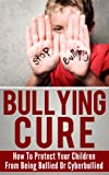 img - for Bullying Cure - How To Protect Your Children From Being Bullied Or Cyberbullied (Bullying, Cyberbullying) book / textbook / text book
