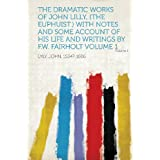 The Dramatic Works of John Lilly, (the Euphuist.) with Notes and Some Account of His Life and Writings by F.W....