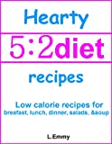 Hearty 5:2 diet recipes: low calorie recipes for breakfast, lunch, dinner, salads, &amp; soup