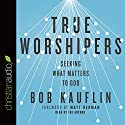 True Worshipers: Seeking What Matters to God Audiobook by Bob Kauflin Narrated by Bob Kauflin