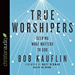 True Worshipers: Seeking What Matters to God | Bob Kauflin