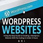 Wordpress Websites: A Step-By-Step Guide to Creating a Wordpress Website With No Coding in Under 2 Hours |  Bri
