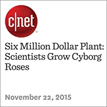 Six Million Dollar Plant: Scientists Grow Cyborg Roses (       UNABRIDGED) by Michelle Starr Narrated by Rex Anderson