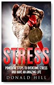 Stress: Powerful Steps to Overcome Stress and Have an Amazing Life: A Step-by-Step Guide on How to Overcome Stress and Enjoy Life Better (Stress Management, Stress Management Techniques, Stress Free)