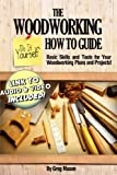 The Woodworking Do It Yourself How to Guide - Basic Skills and Tools for Your Woodworking Plans and Projects!