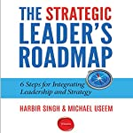 The Strategic Leader's Roadmap: 6 Steps for Integrating Leadership and Strategy | Harbir Singh,Michael Useem
