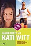 Gesund und fit mit Kati Witt: So werden auch Sie fit mit dem Programm der erfolgreichsten Eiskunstläuferin aller Zeiten