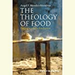 The Theology of Food: Eating and the Eucharist | Angel F. Mendez-Montoya