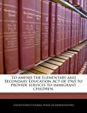 img - for To amend the Elementary and Secondary Education Act of 1965 to provide services to immigrant children. book / textbook / text book