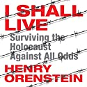I Shall Live: Surviving the Holocaust Against All Odds (       UNABRIDGED) by Henry Orenstein Narrated by Henry Orenstein
