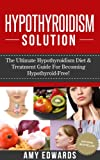 Hypothyroidism Solution - The Ultimate Hypothyroidism Diet & Treatment Guide For Becoming Hypothyroid-Free! (Hypothyroidism Treatment, Hypothyroid Diet, Thyroid Health)
