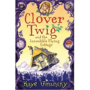 Clover Twig and the Incredible Flying Cottage - Kaye Umansky