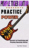 Practice Power:  Secrets to Practicing and Playing Amazing Guitar
